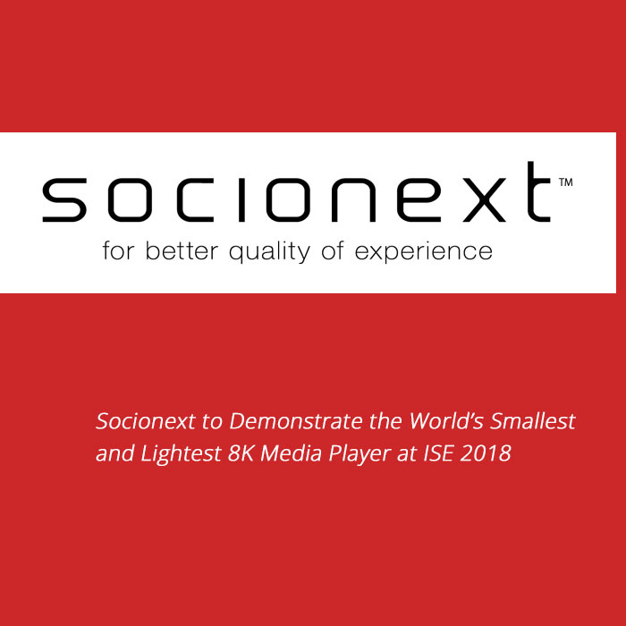 Socionext to Demonstrate the World's Smallest and Lightest 8K Media Player at ISE 2018