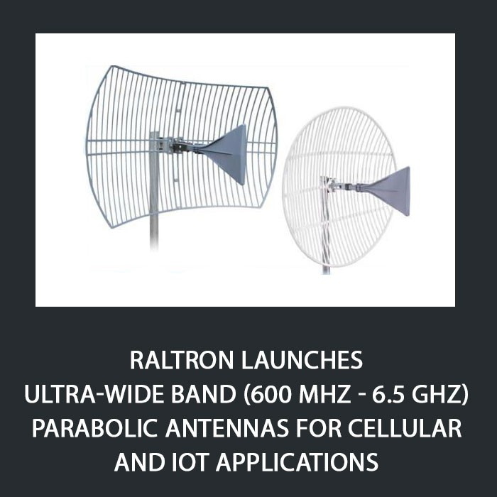Raltron Launches Ultra-wide Band (600 MHz - 6.5 GHz) Parabolic Antennas for Cellular and IoT Applications
